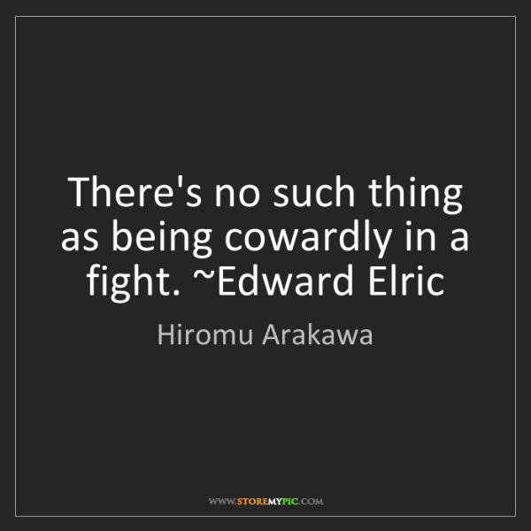 Hiromu Arakawa: There's no such thing as being cowardly in a fight. ~Edward...