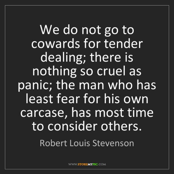 Robert Louis Stevenson: We do not go to cowards for tender dealing; there is...