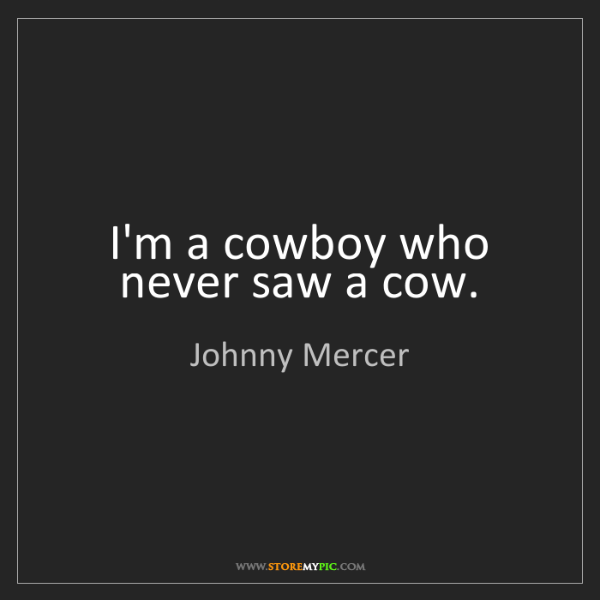 Johnny Mercer: I'm a cowboy who never saw a cow.