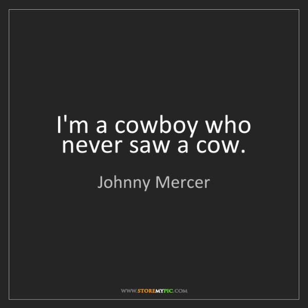 Johnny Mercer: I'm a cowboy who never saw a cow.