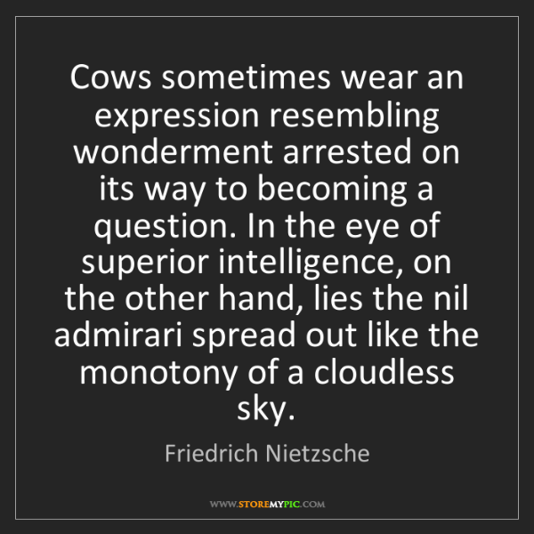 Friedrich Nietzsche: Cows sometimes wear an expression resembling wonderment...