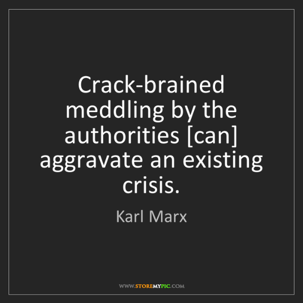 Karl Marx: Crack-brained meddling by the authorities [can] aggravate...
