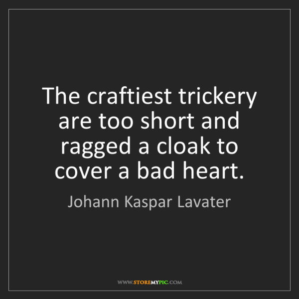Johann Kaspar Lavater: The craftiest trickery are too short and ragged a cloak...