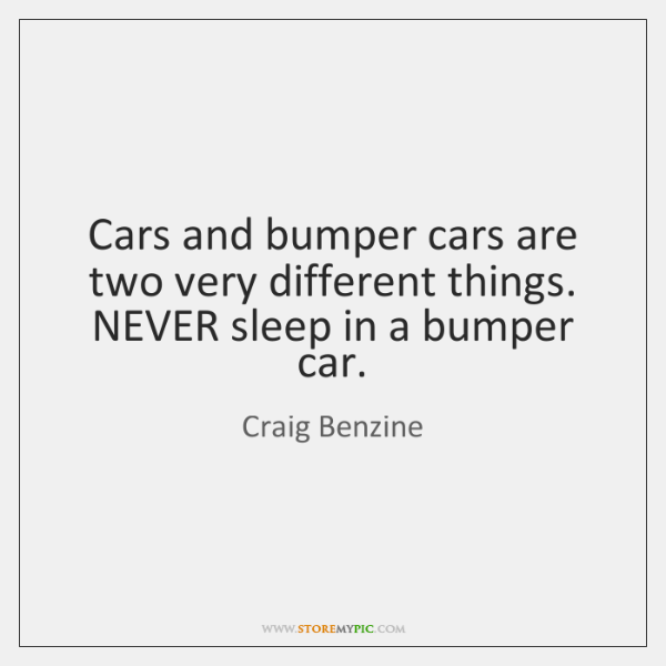 Cars and bumper cars are two very different things. NEVER sleep in ...