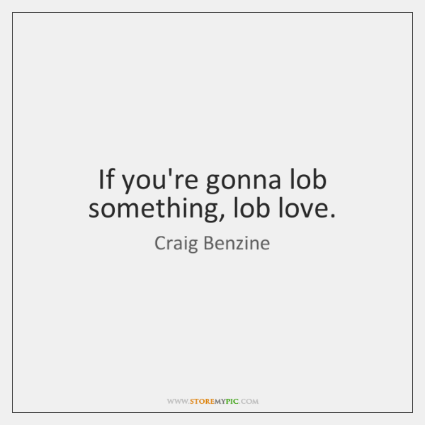 If you're gonna lob something, lob love.