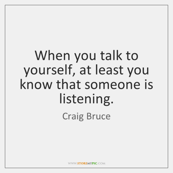 When you talk to yourself, at least you know that someone is ...
