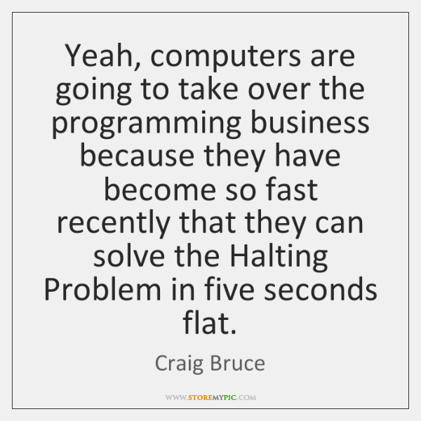 Yeah, computers are going to take over the programming business because they ...