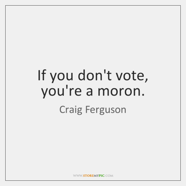 If you don't vote, you're a moron.