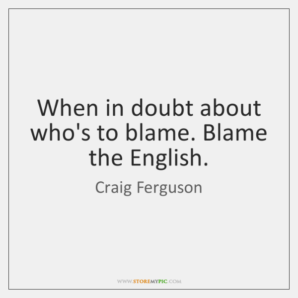 When in doubt about who's to blame. Blame the English.