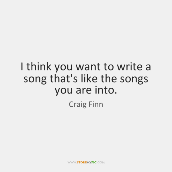 I think you want to write a song that's like the songs ...