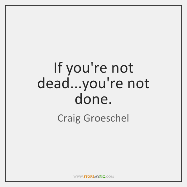 If you're not dead...you're not done.