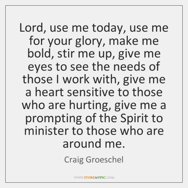 Lord, use me today, use me for your glory, make me bold, ...