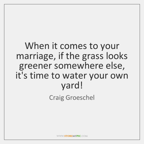 When it comes to your marriage, if the grass looks greener somewhere ...