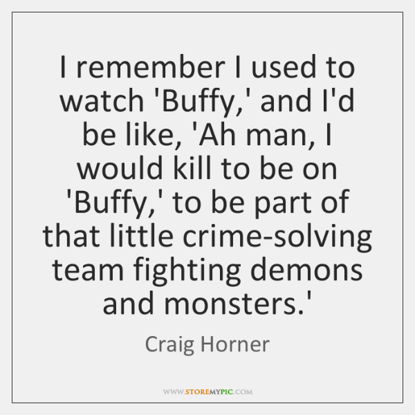 I remember I used to watch 'Buffy,' and I'd be like, ...