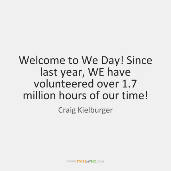 Welcome to We Day! Since last year, WE have volunteered over 1.7 million ...
