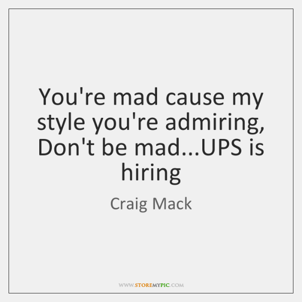 You're mad cause my style you're admiring,  Don't be mad...UPS is ...