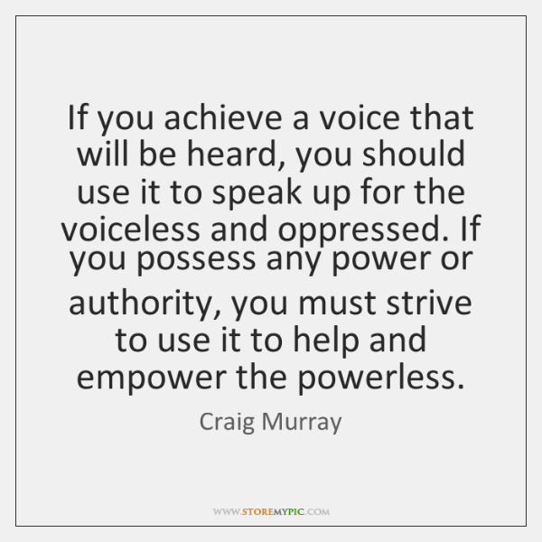 If you achieve a voice that will be heard, you should use ...