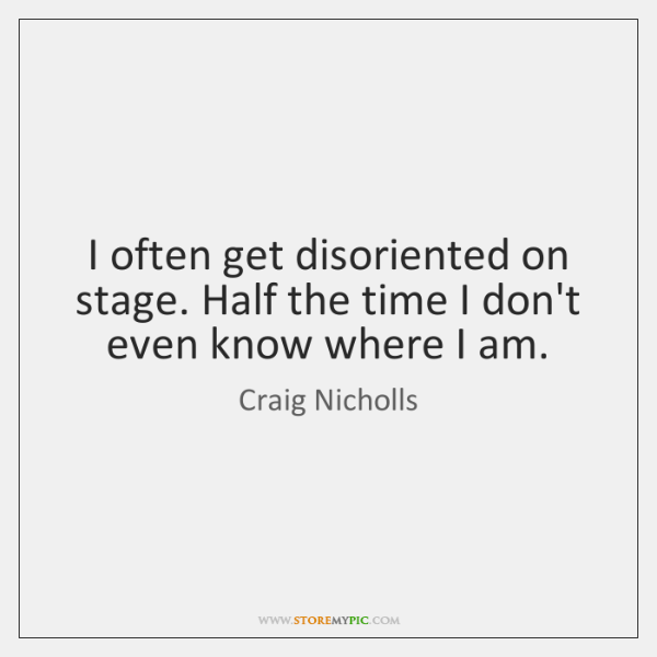 I often get disoriented on stage. Half the time I don't even ...