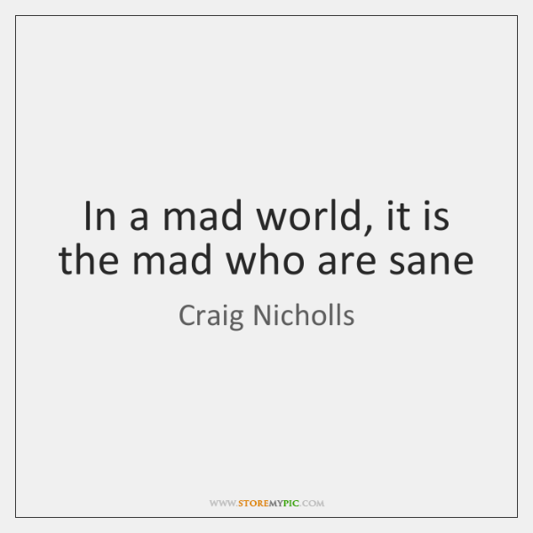 In a mad world, it is the mad who are sane