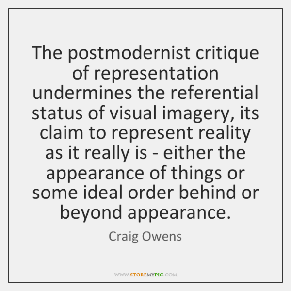 The postmodernist critique of representation undermines the referential status of visual imagery, ..