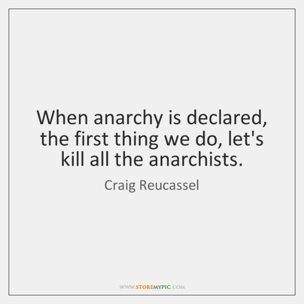 When anarchy is declared, the first thing we do, let's kill all ...