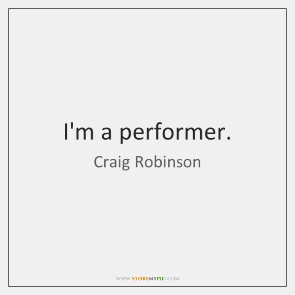 I'm a performer.