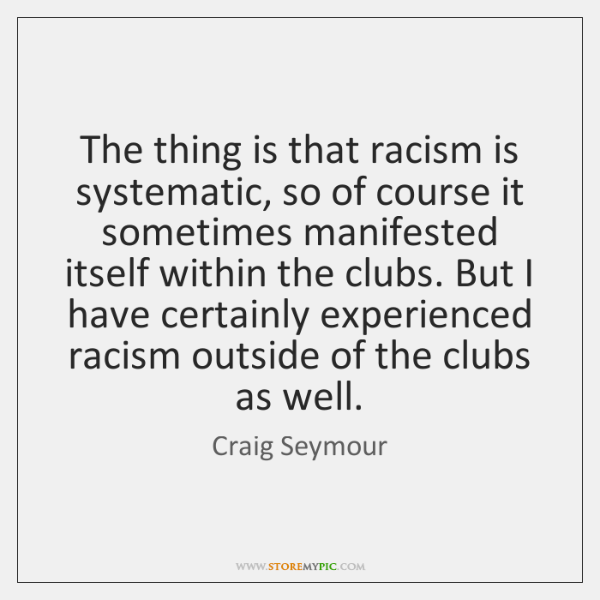 The thing is that racism is systematic, so of course it sometimes ...