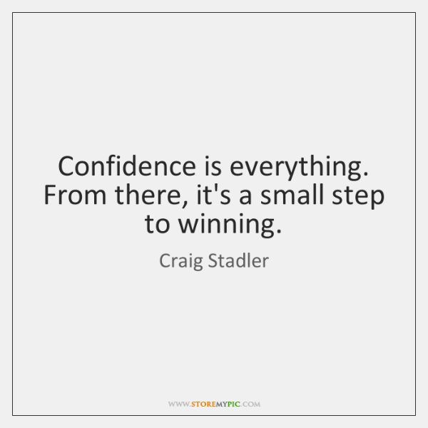 Confidence is everything. From there, it's a small step to winning.