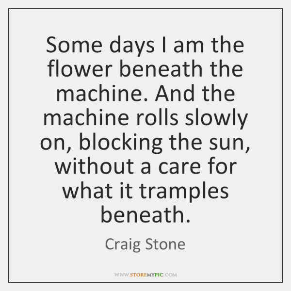 Some days I am the flower beneath the machine. And the machine ...
