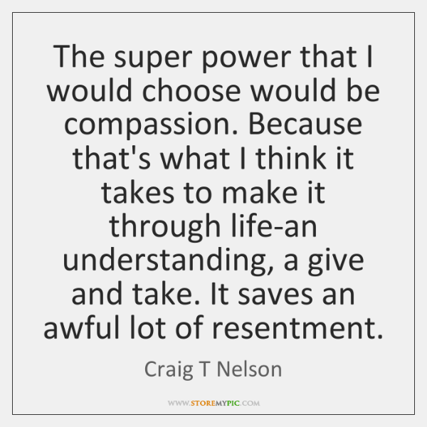 The super power that I would choose would be compassion. Because that's ...