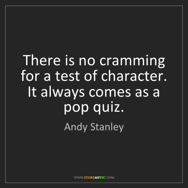 Andy Stanley: There is no cramming for a test of character. It always...