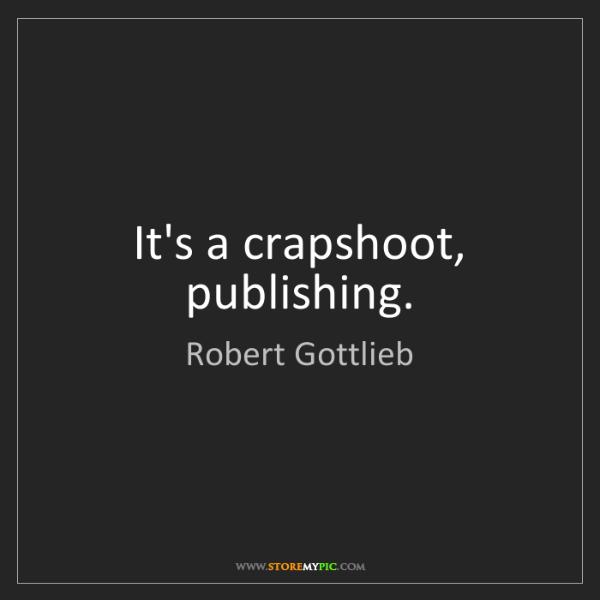 Robert Gottlieb: It's a crapshoot, publishing.