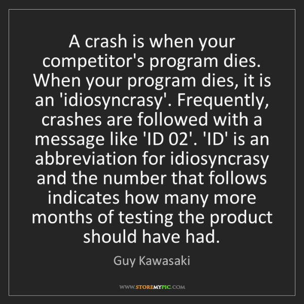 Guy Kawasaki: A crash is when your competitor's program dies. When...