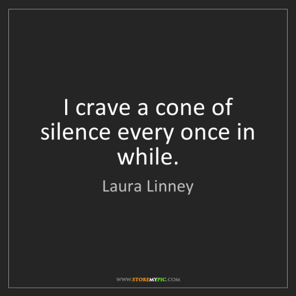 Laura Linney: I crave a cone of silence every once in while.