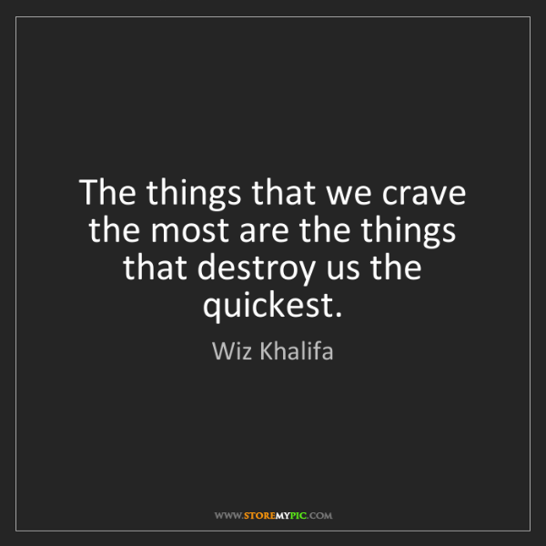 Wiz Khalifa: The things that we crave the most are the things that...