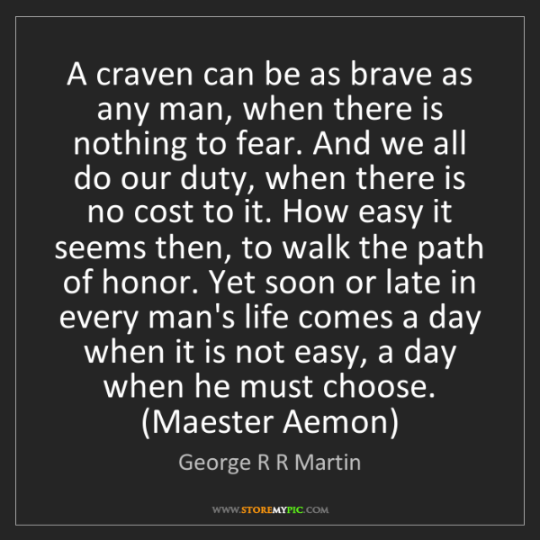 George R R Martin: A craven can be as brave as any man, when there is nothing...