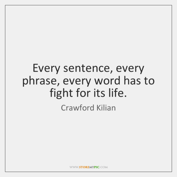 Every sentence, every phrase, every word has to fight for its life.