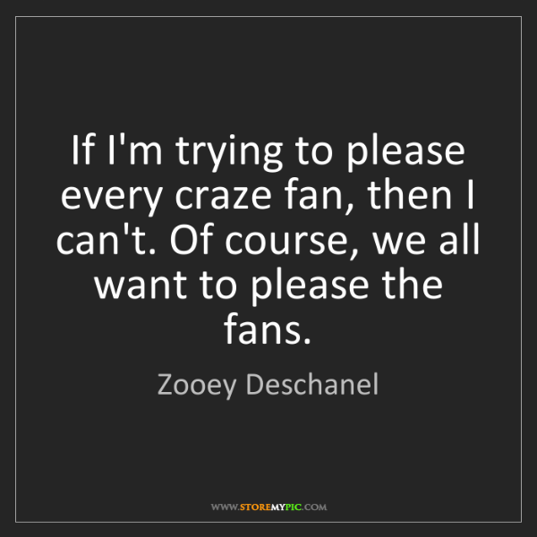 Zooey Deschanel: If I'm trying to please every craze fan, then I can't....