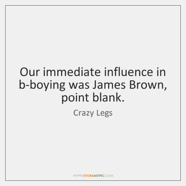 Our immediate influence in b-boying was James Brown, point blank.