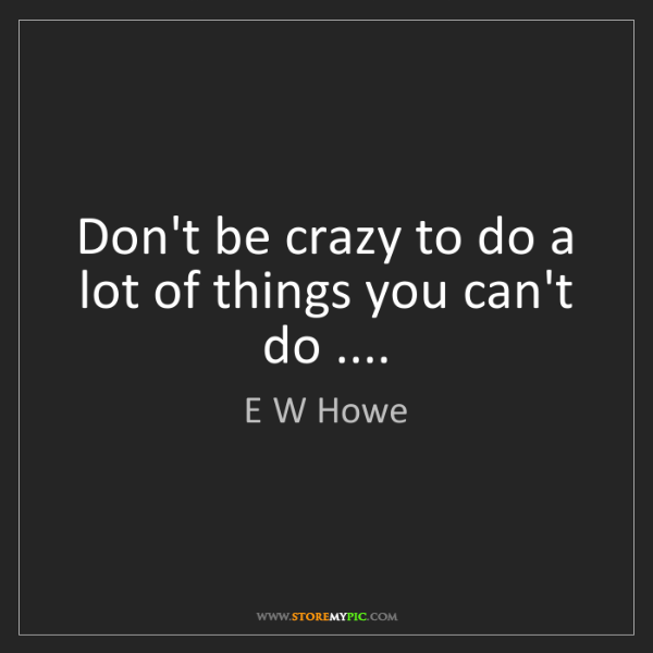 E W Howe: Don't be crazy to do a lot of things you can't do ....