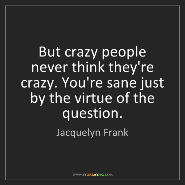 Jacquelyn Frank: But crazy people never think they're crazy. You're sane...