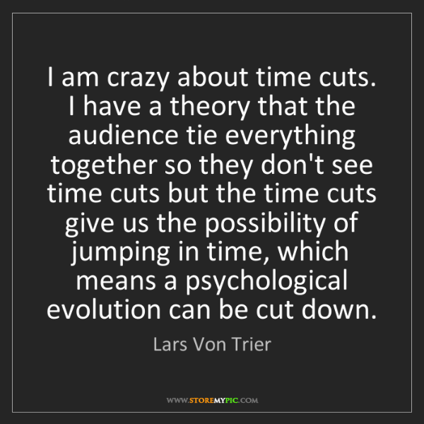 Lars Von Trier: I am crazy about time cuts. I have a theory that the...