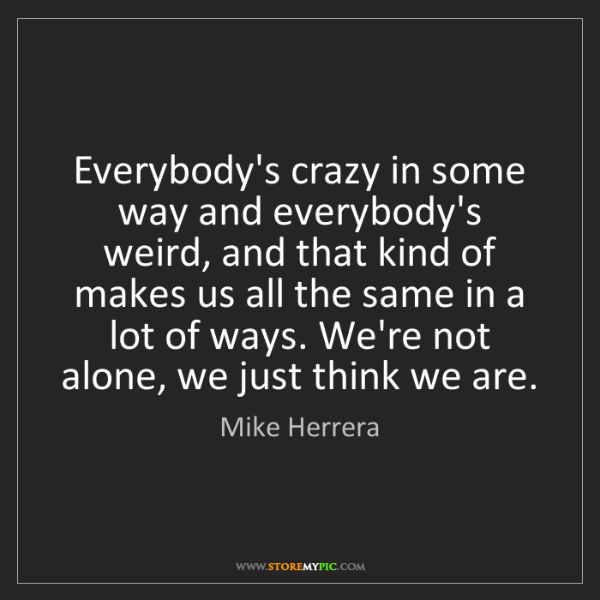 Mike Herrera: Everybody's crazy in some way and everybody's weird,...