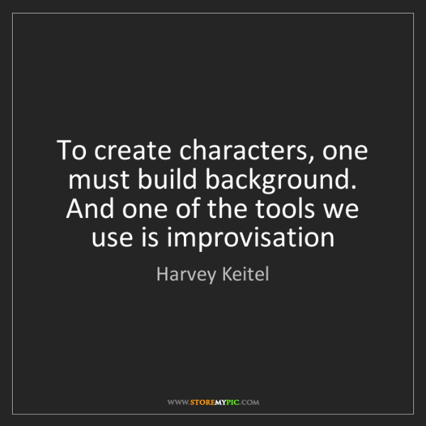 Harvey Keitel: To create characters, one must build background. And...