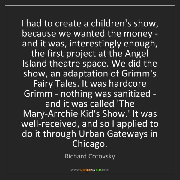 Richard Cotovsky: I had to create a children's show, because we wanted...