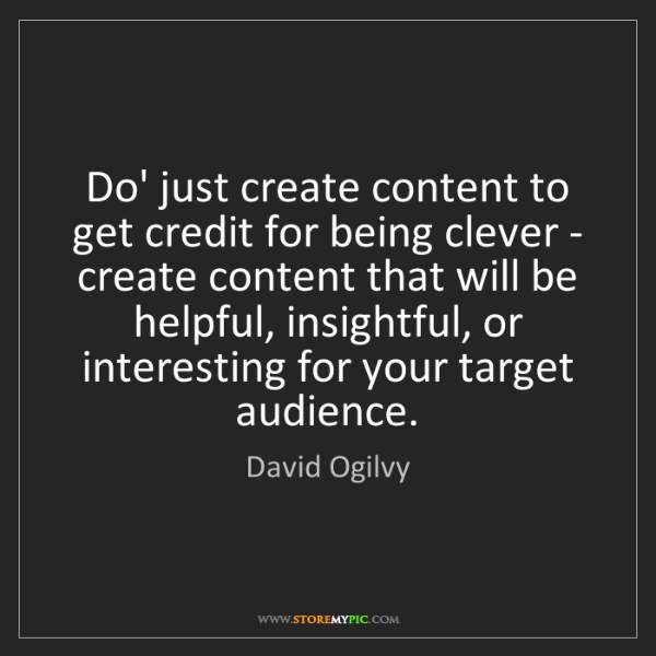 David Ogilvy: Do' just create content to get credit for being clever...