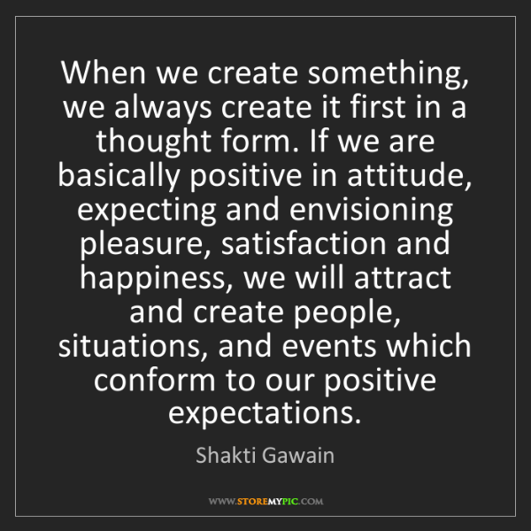 Shakti Gawain: When we create something, we always create it first in...
