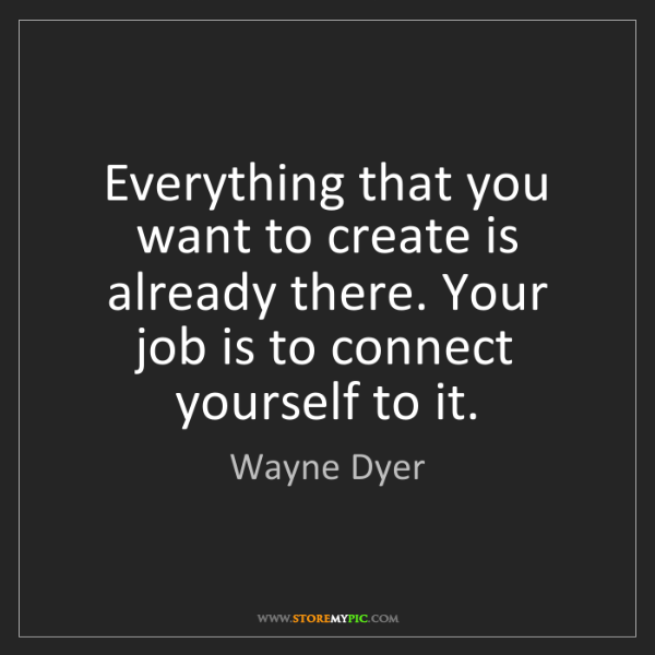 Wayne Dyer: Everything that you want to create is already there....