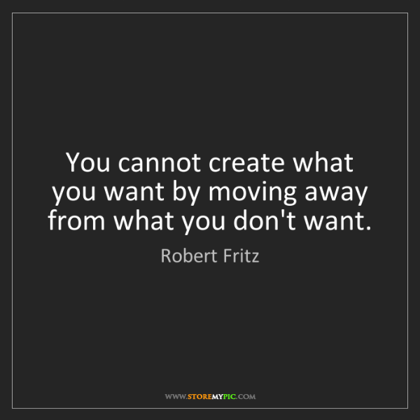Robert Fritz: You cannot create what you want by moving away from what...