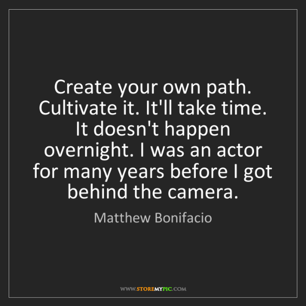 Matthew Bonifacio: Create your own path. Cultivate it. It'll take time....